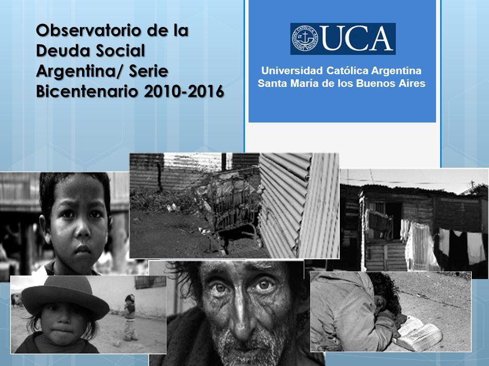 Observatorio de la Deuda Social Argentina/ Serie Bicentenario 2010-2016 Universidad Católica Argentina Santa María de los Buenos Aires