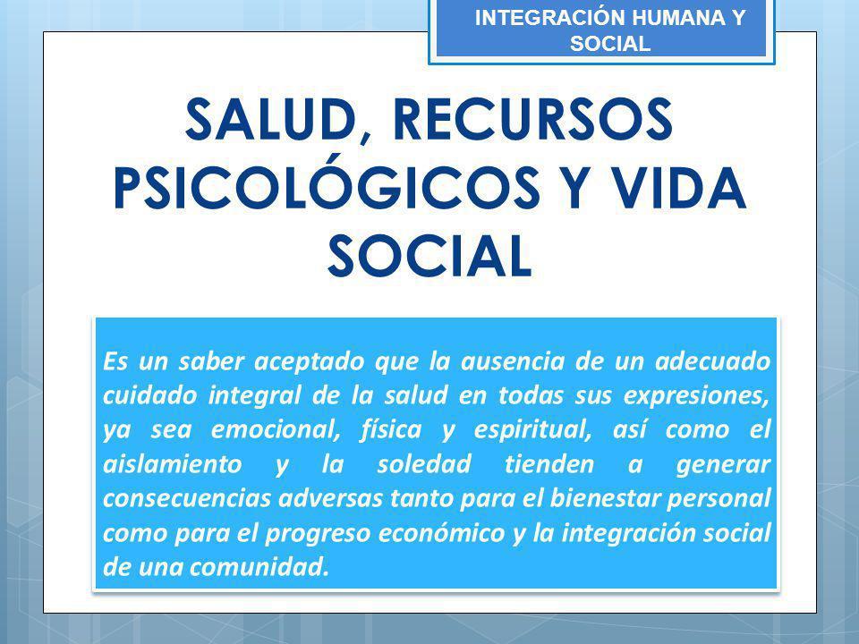 SALUD, RECURSOS PSICOLÓGICOS Y VIDA SOCIAL Es un saber aceptado que la ausencia de un adecuado cuidado integral de la salud en todas sus expresiones,