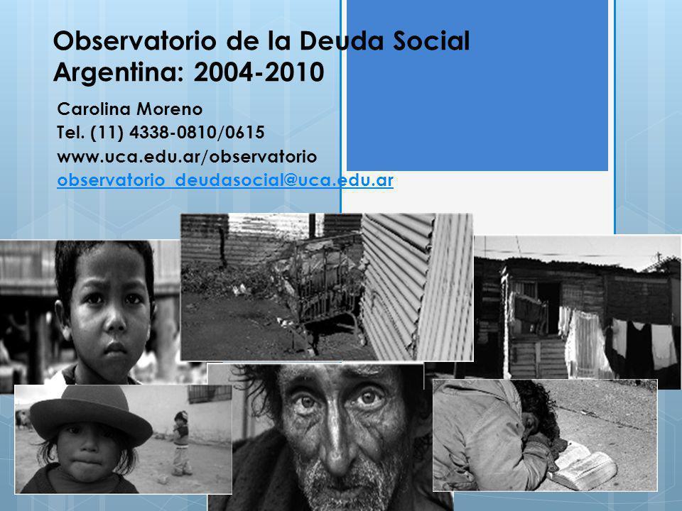 Observatorio de la Deuda Social Argentina: 2004-2010 Carolina Moreno Tel. (11) 4338-0810/0615 www.uca.edu.ar/observatorio observatorio_deudasocial@uca
