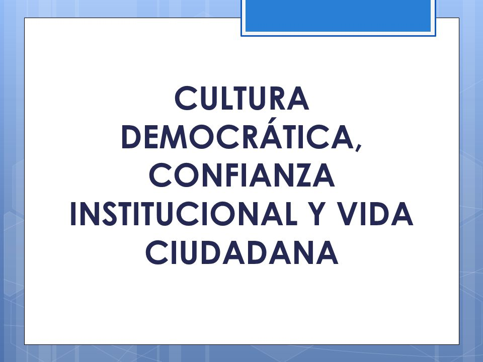 CULTURA DEMOCRÁTICA, CONFIANZA INSTITUCIONAL Y VIDA CIUDADANA
