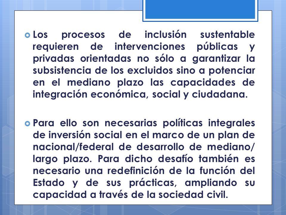 Los procesos de inclusión sustentable requieren de intervenciones públicas y privadas orientadas no sólo a garantizar la subsistencia de los excluidos