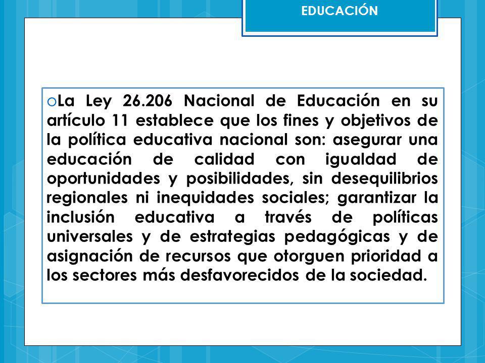 EDUCACIÓN o La Ley 26.206 Nacional de Educación en su artículo 11 establece que los fines y objetivos de la política educativa nacional son: asegurar