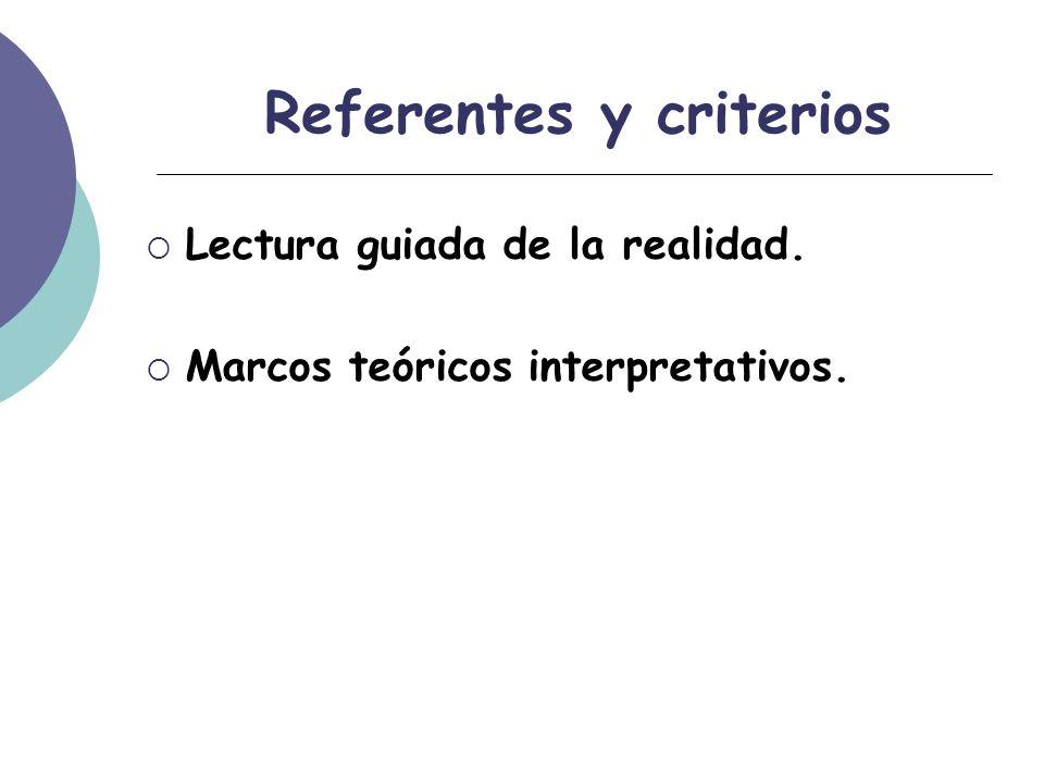 Referentes y criterios Lectura guiada de la realidad. Marcos teóricos interpretativos.