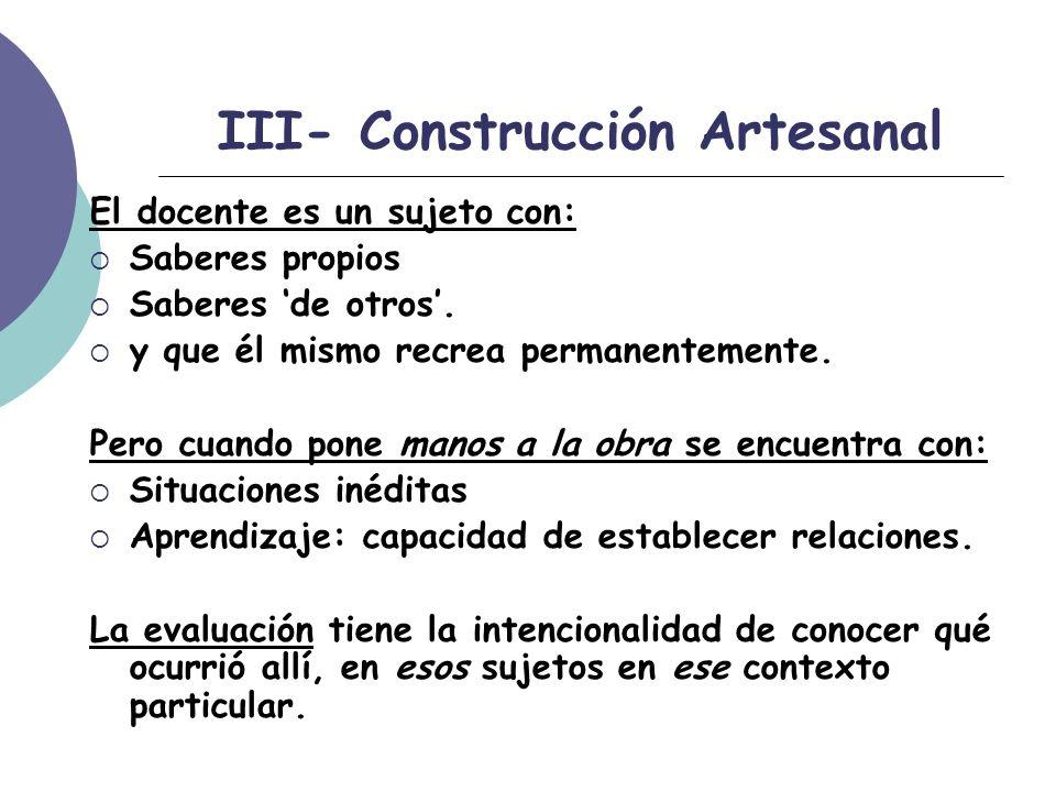III- Construcción Artesanal El docente es un sujeto con: Saberes propios Saberes de otros.