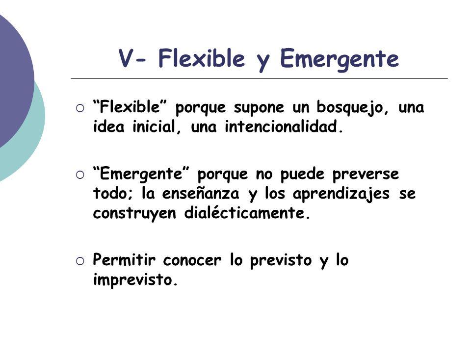 V- Flexible y Emergente Flexible porque supone un bosquejo, una idea inicial, una intencionalidad.