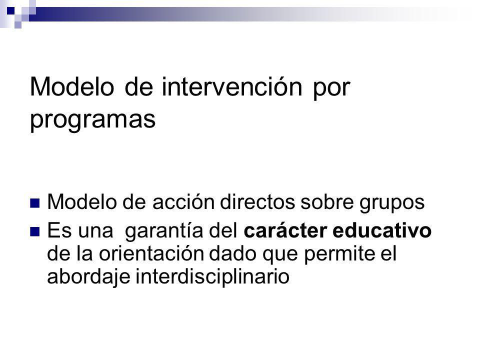Modelo de intervención por programas Modelo de acción directos sobre grupos Es una garantía del carácter educativo de la orientación dado que permite
