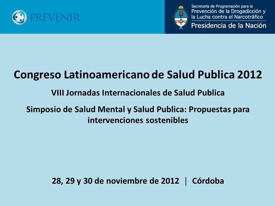 Congreso Latinoamericano de Salud Publica 2012 VIII Jornadas Internacionales de Salud Publica Simposio de Salud Mental y Salud Publica: Propuestas para intervenciones sostenibles 28, 29 y 30 de noviembre de 2012 Córdoba