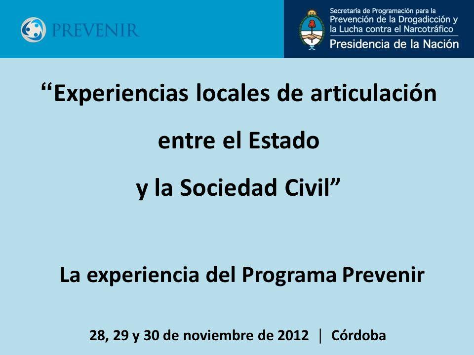 28, 29 y 30 de noviembre de 2012 Córdoba Experiencias locales de articulación entre el Estado y la Sociedad Civil La experiencia del Programa Prevenir