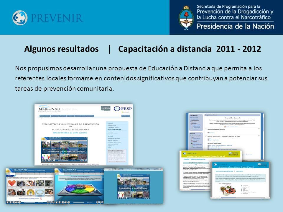 Algunos resultados Capacitación a distancia 2011 - 2012 Nos propusimos desarrollar una propuesta de Educación a Distancia que permita a los referentes locales formarse en contenidos significativos que contribuyan a potenciar sus tareas de prevención comunitaria.