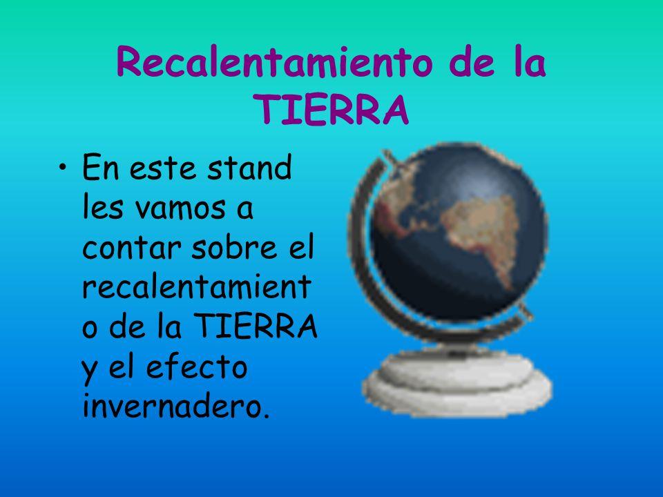 Recalentamiento de la TIERRA En este stand les vamos a contar sobre el recalentamient o de la TIERRA y el efecto invernadero.