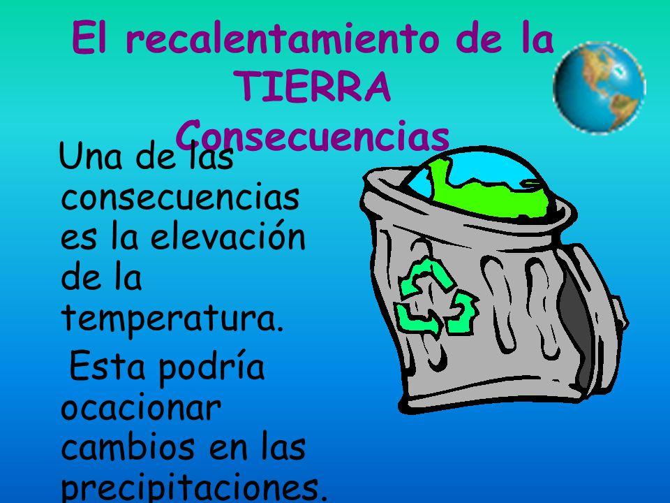 El recalentamiento de la TIERRA Consecuencias Una de las consecuencias es la elevación de la temperatura.