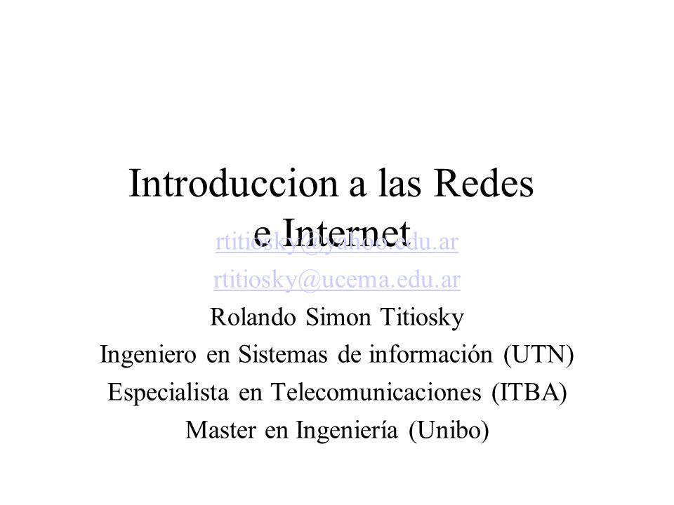 Introduccion a las Redes e Internet rtitiosky@yahoo.edu.ar rtitiosky@ucema.edu.ar Rolando Simon Titiosky Ingeniero en Sistemas de información (UTN) Especialista en Telecomunicaciones (ITBA) Master en Ingeniería (Unibo)