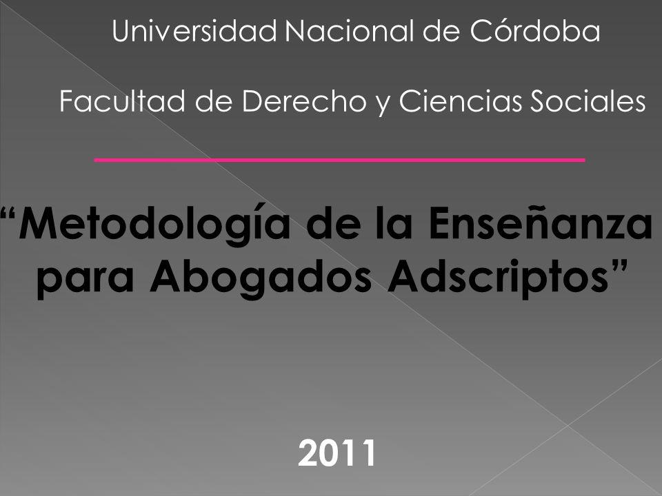 Metodología de la Enseñanza para Abogados Adscriptos Universidad Nacional de Córdoba Facultad de Derecho y Ciencias Sociales 2011