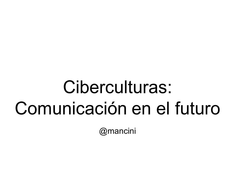Ciberculturas: Comunicación en el futuro @mancini