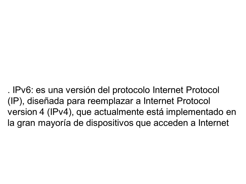 . IPv6: es una versión del protocolo Internet Protocol (IP), diseñada para reemplazar a Internet Protocol version 4 (IPv4), que actualmente está implementado en la gran mayoría de dispositivos que acceden a Internet