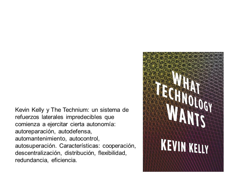 Kevin Kelly y The Technium: un sistema de refuerzos laterales impredecibles que comienza a ejercitar cierta autonomía: autoreparación, autodefensa, automantenimiento, autocontrol, autosuperación.