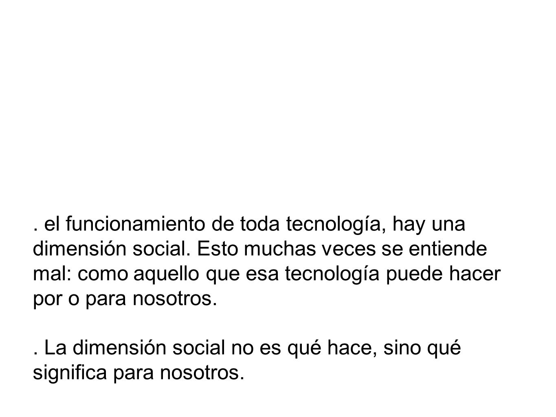 el funcionamiento de toda tecnología, hay una dimensión social.