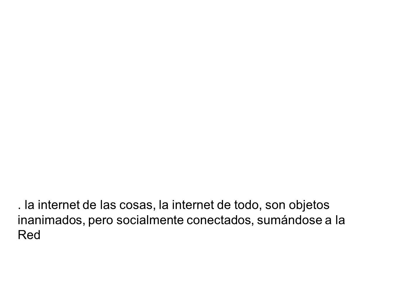 . la internet de las cosas, la internet de todo, son objetos inanimados, pero socialmente conectados, sumándose a la Red