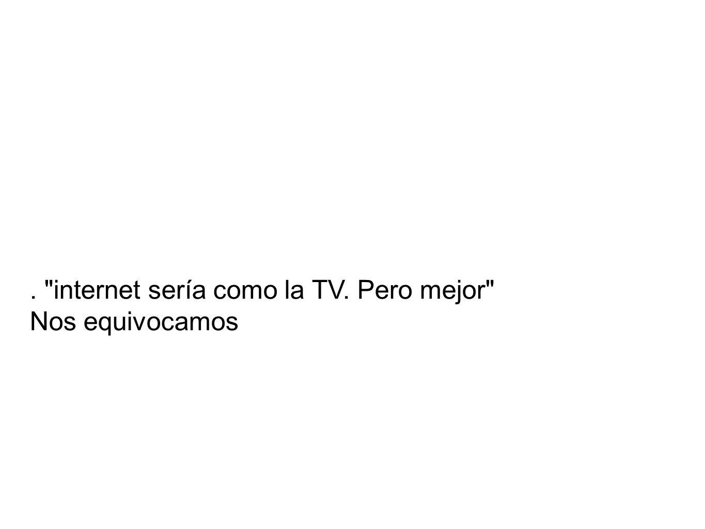 . internet sería como la TV. Pero mejor Nos equivocamos