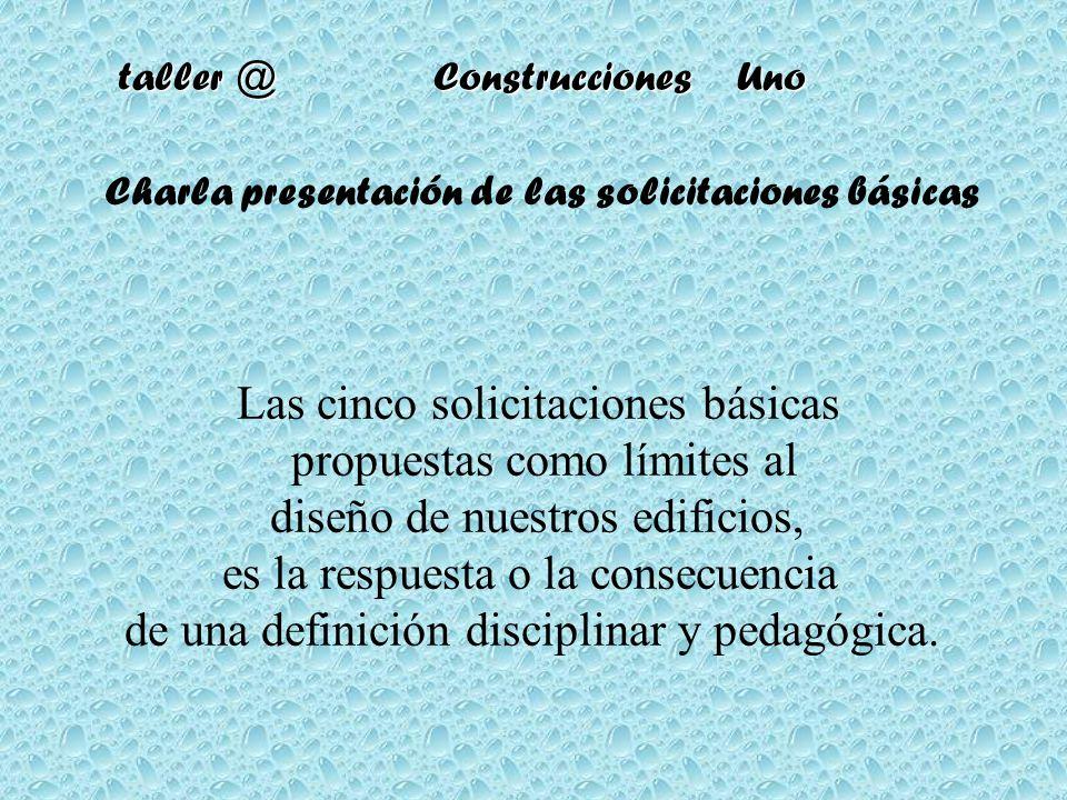 taller @ Construcciones Uno Charla presentación de las solicitaciones básicas Las cinco solicitaciones básicas propuestas como límites al diseño de nu