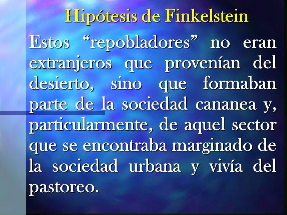Hipótesis de Finkelstein Estos repobladores no eran extranjeros que provenían del desierto, sino que formaban parte de la sociedad cananea y, particularmente, de aquel sector que se encontraba marginado de la sociedad urbana y vivía del pastoreo.