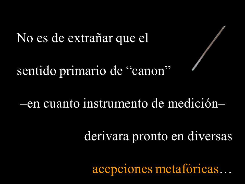 No es de extrañar que el sentido primario de canon –en cuanto instrumento de medición– derivara pronto en diversas acepciones metafóricas…
