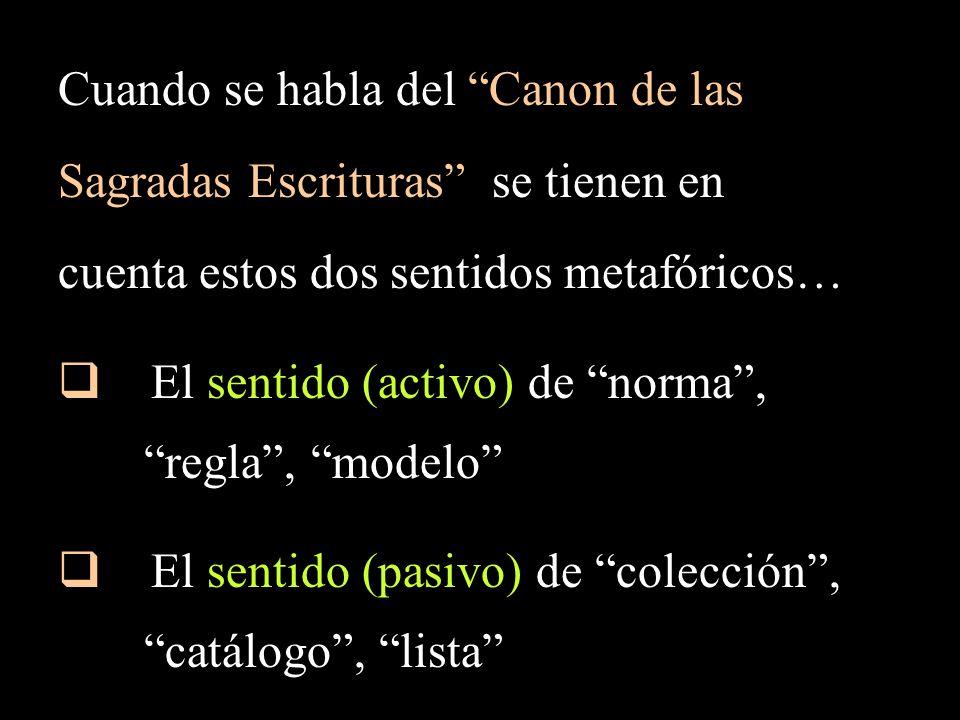 Cuando se habla del Canon de las Sagradas Escrituras se tienen en cuenta estos dos sentidos metafóricos… El sentido (activo) de norma, regla, modelo El sentido (pasivo) de colección, catálogo, lista