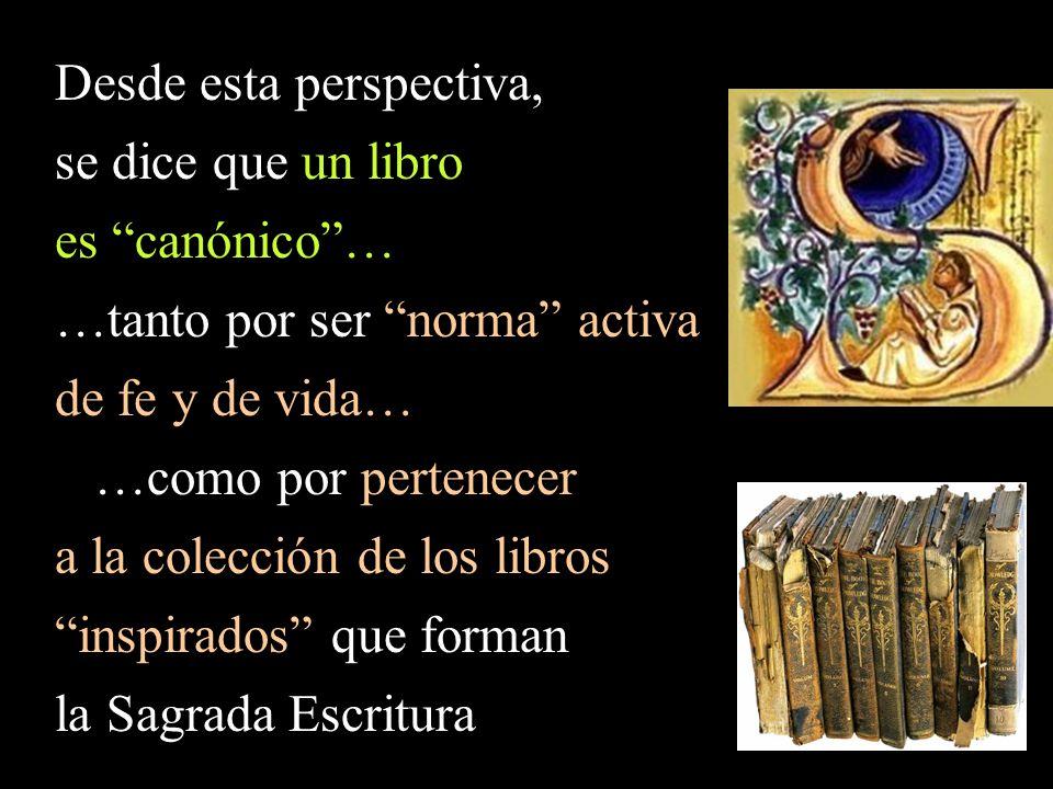 Desde esta perspectiva, se dice que un libro es canónico… …tanto por ser norma activa de fe y de vida… …como por pertenecer a la colección de los libros inspirados que forman la Sagrada Escritura