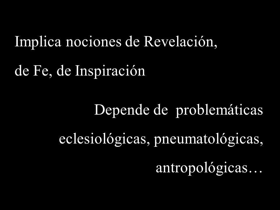 Implica nociones de Revelación, de Fe, de Inspiración Depende de problemáticas eclesiológicas, pneumatológicas, antropológicas…