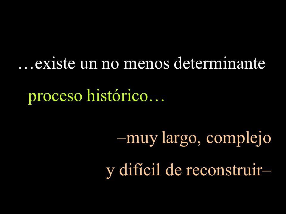 …existe un no menos determinante proceso histórico… –muy largo, complejo y difícil de reconstruir–