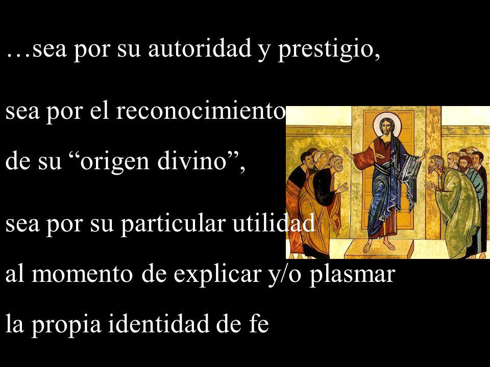 …sea por su autoridad y prestigio, sea por el reconocimiento de su origen divino, sea por su particular utilidad al momento de explicar y/o plasmar la propia identidad de fe