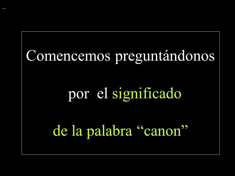 Comencemos preguntándonos por el significado de la palabra canon
