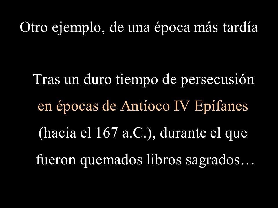 Otro ejemplo, de una época más tardía Tras un duro tiempo de persecusión en épocas de Antíoco IV Epífanes (hacia el 167 a.C.), durante el que fueron quemados libros sagrados…