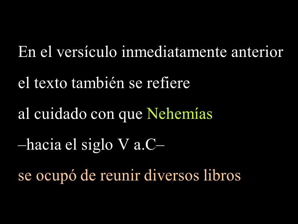 En el versículo inmediatamente anterior el texto también se refiere al cuidado con que Nehemías –hacia el siglo V a.C– se ocupó de reunir diversos libros