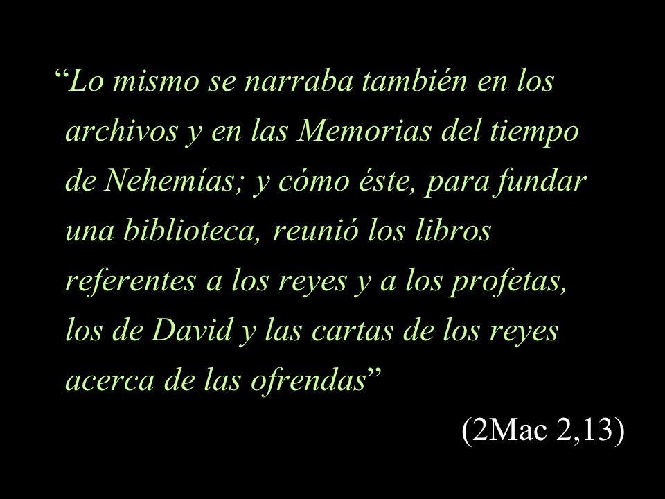 Lo mismo se narraba también en los archivos y en las Memorias del tiempo de Nehemías; y cómo éste, para fundar una biblioteca, reunió los libros referentes a los reyes y a los profetas, los de David y las cartas de los reyes acerca de las ofrendas (2Mac 2,13)