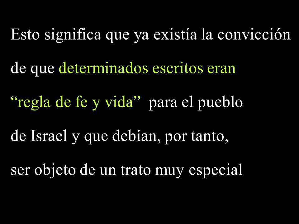 Esto significa que ya existía la convicción de que determinados escritos eran regla de fe y vida para el pueblo de Israel y que debían, por tanto, ser objeto de un trato muy especial