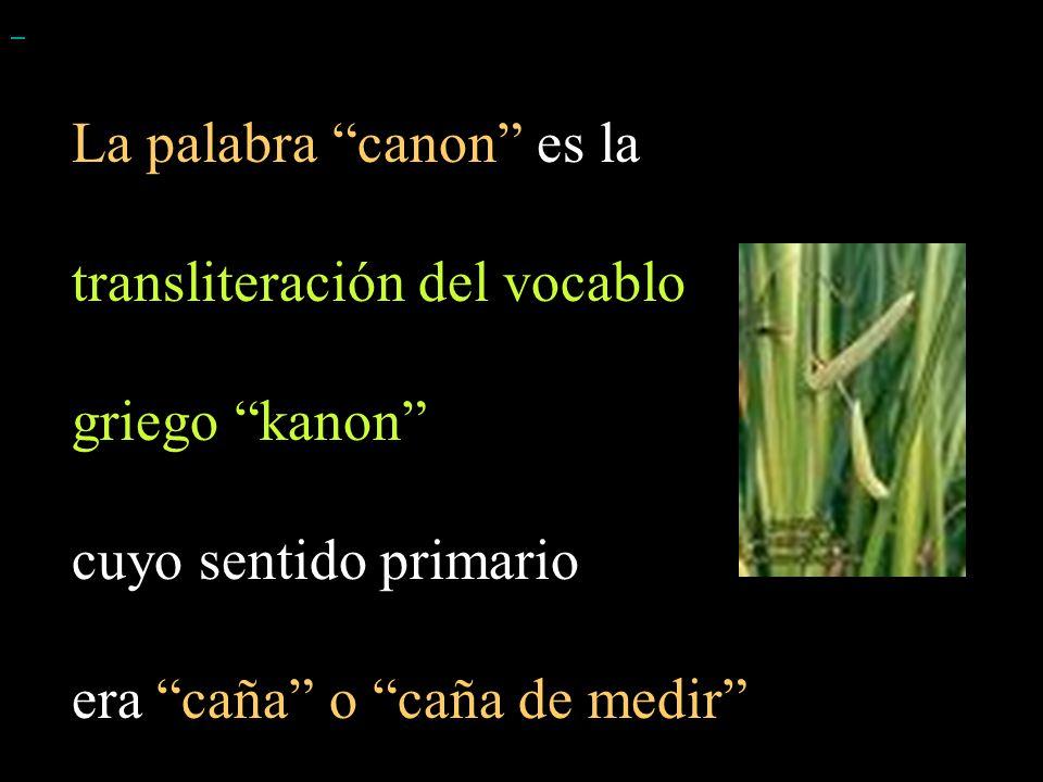 La palabra canon es la transliteración del vocablo griego kanon cuyo sentido primario era caña o caña de medir