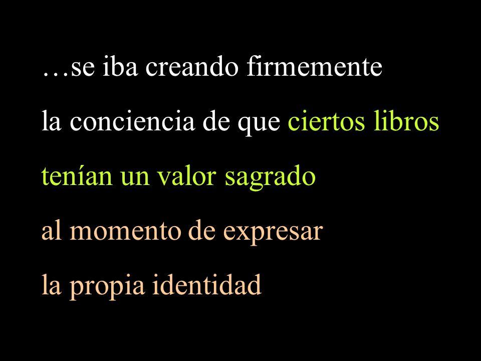 …se iba creando firmemente la conciencia de que ciertos libros tenían un valor sagrado al momento de expresar la propia identidad