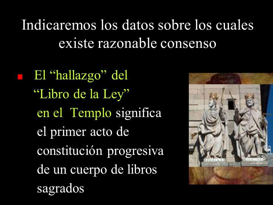Indicaremos los datos sobre los cuales existe razonable consenso El hallazgo del Libro de la Ley en el Templo significa el primer acto de constitución progresiva de un cuerpo de libros sagrados