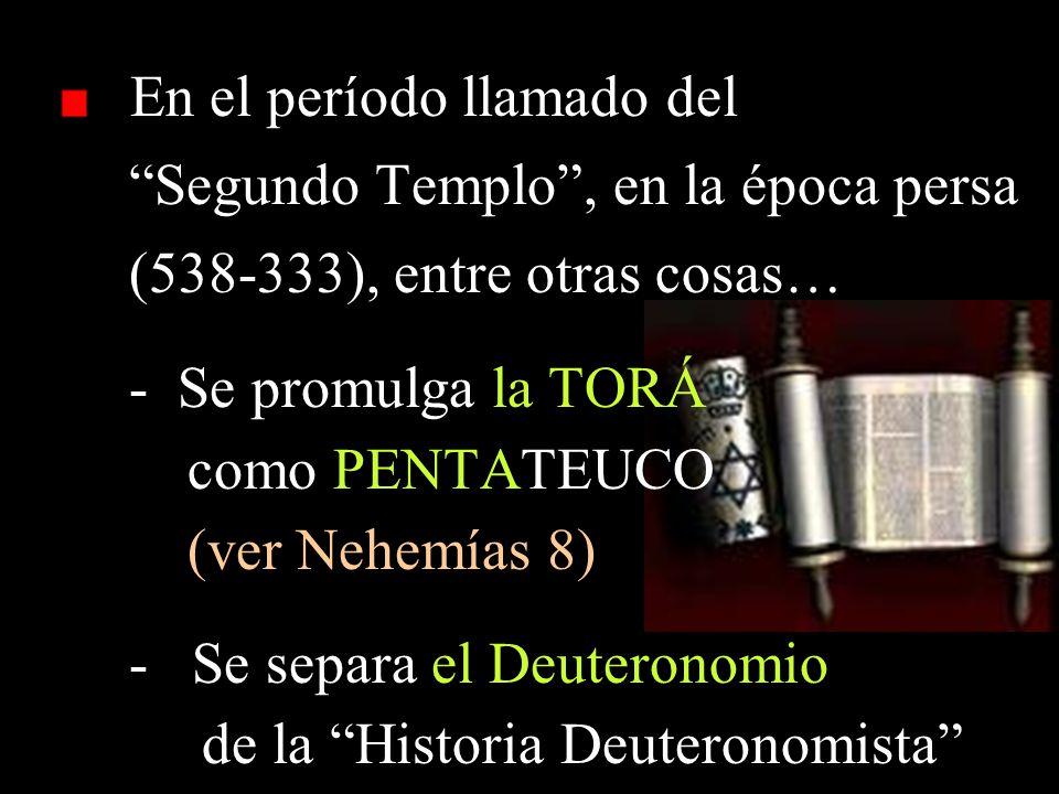 En el período llamado del Segundo Templo, en la época persa (538-333), entre otras cosas… - Se promulga la TORÁ como PENTATEUCO (ver Nehemías 8) - Se separa el Deuteronomio de la Historia Deuteronomista
