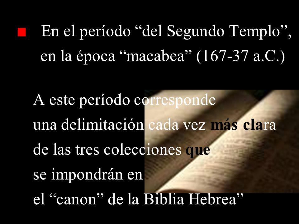 En el período del Segundo Templo, en la época macabea (167-37 a.C.) A este período corresponde una delimitación cada vez más clara de las tres colecciones que se impondrán en el canon de la Biblia Hebrea