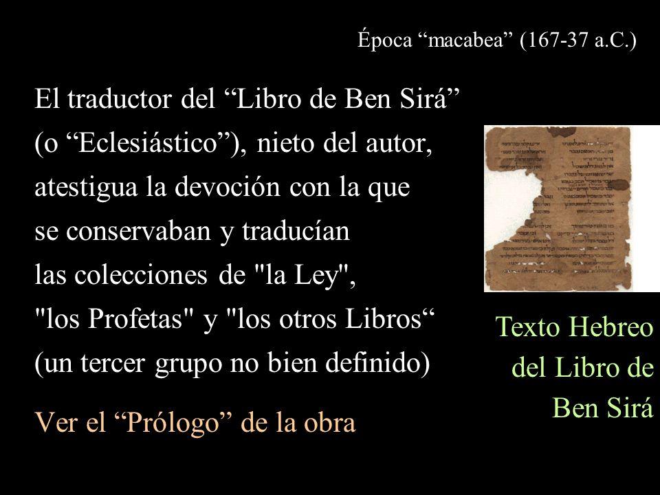 Época macabea (167-37 a.C.) El traductor del Libro de Ben Sirá (o Eclesiástico), nieto del autor, atestigua la devoción con la que se conservaban y traducían las colecciones de la Ley , los Profetas y los otros Libros (un tercer grupo no bien definido) Ver el Prólogo de la obra Texto Hebreo del Libro de Ben Sirá