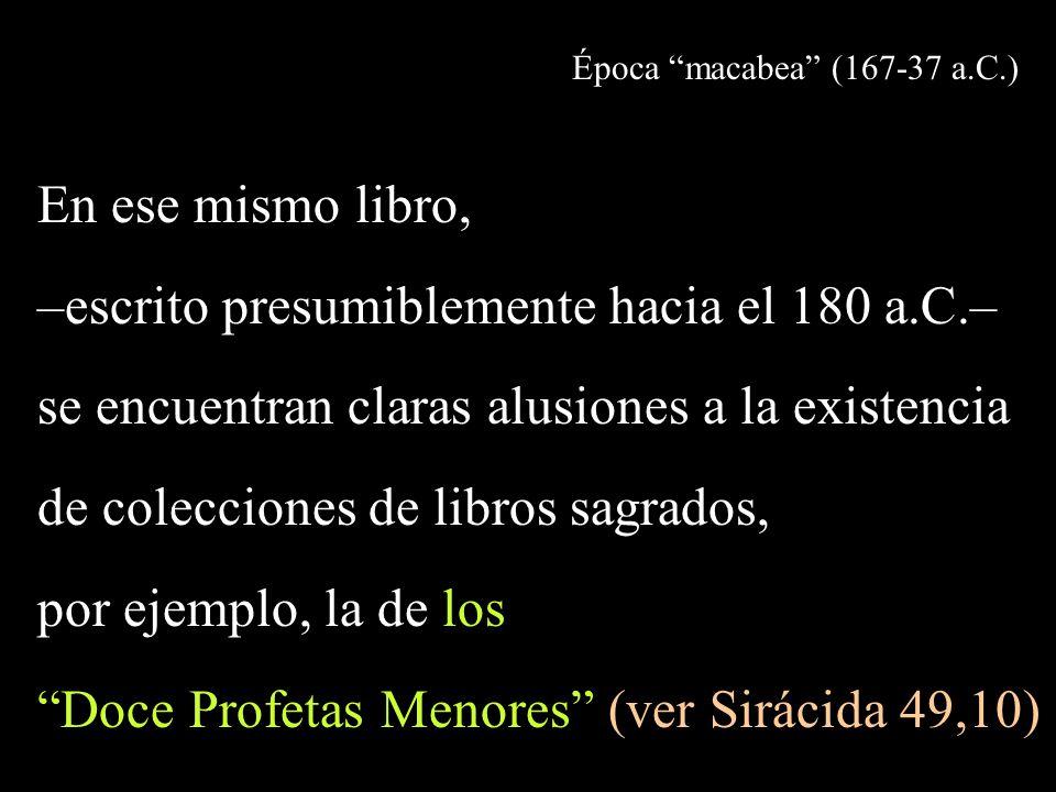 Época macabea (167-37 a.C.) En ese mismo libro, –escrito presumiblemente hacia el 180 a.C.– se encuentran claras alusiones a la existencia de colecciones de libros sagrados, por ejemplo, la de los Doce Profetas Menores (ver Sirácida 49,10)
