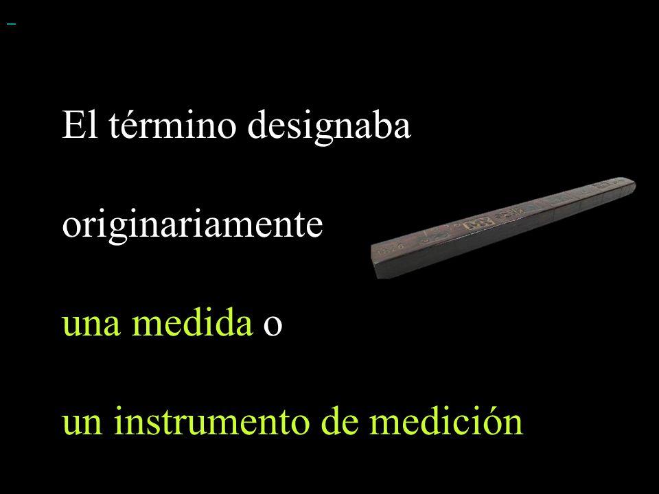 El término designaba originariamente una medida o un instrumento de medición