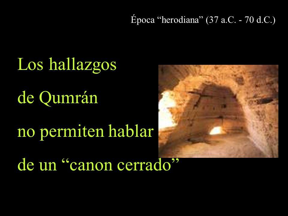 Época herodiana (37 a.C. - 70 d.C.) Los hallazgos de Qumrán no permiten hablar de un canon cerrado