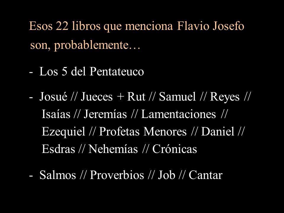 Esos 22 libros que menciona Flavio Josefo son, probablemente… - Los 5 del Pentateuco - Josué // Jueces + Rut // Samuel // Reyes // Isaías // Jeremías // Lamentaciones // Ezequiel // Profetas Menores // Daniel // Esdras // Nehemías // Crónicas - Salmos // Proverbios // Job // Cantar