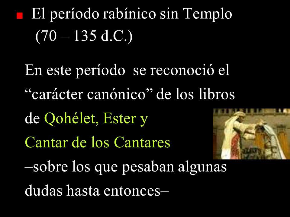 El período rabínico sin Templo (70 – 135 d.C.) En este período se reconoció el carácter canónico de los libros de Qohélet, Ester y Cantar de los Cantares –sobre los que pesaban algunas dudas hasta entonces–