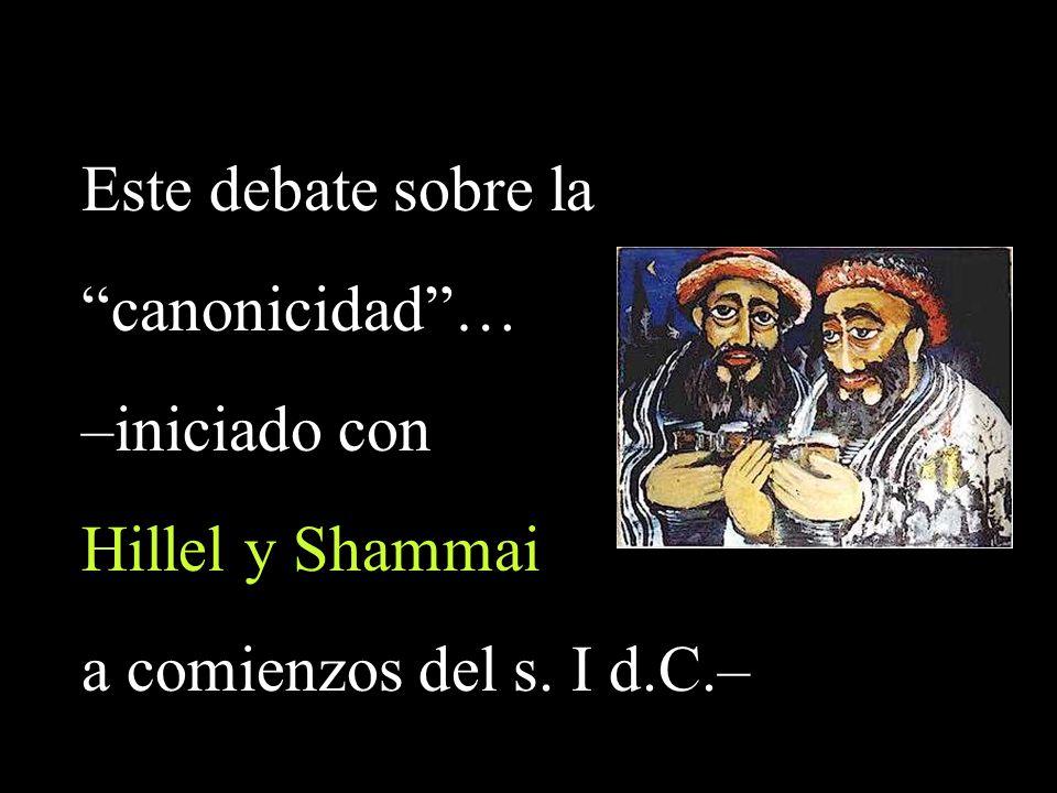 Este debate sobre la canonicidad… –iniciado con Hillel y Shammai a comienzos del s. I d.C.–