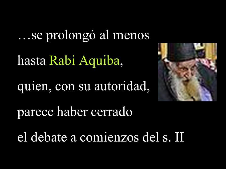 …se prolongó al menos hasta Rabi Aquiba, quien, con su autoridad, parece haber cerrado el debate a comienzos del s.