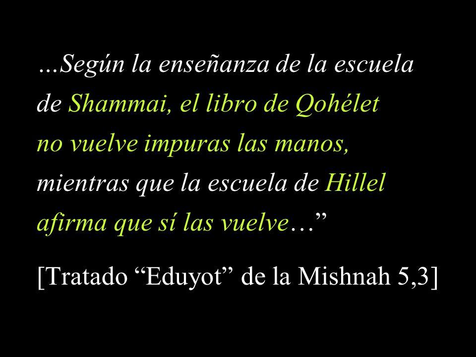 …Según la enseñanza de la escuela de Shammai, el libro de Qohélet no vuelve impuras las manos, mientras que la escuela de Hillel afirma que sí las vuelve… [Tratado Eduyot de la Mishnah 5,3]